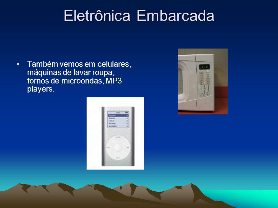 Eletrônica Embarcada Também vemos em celulares, máquinas de lavar roupa, fornos de microondas, MP3 players.