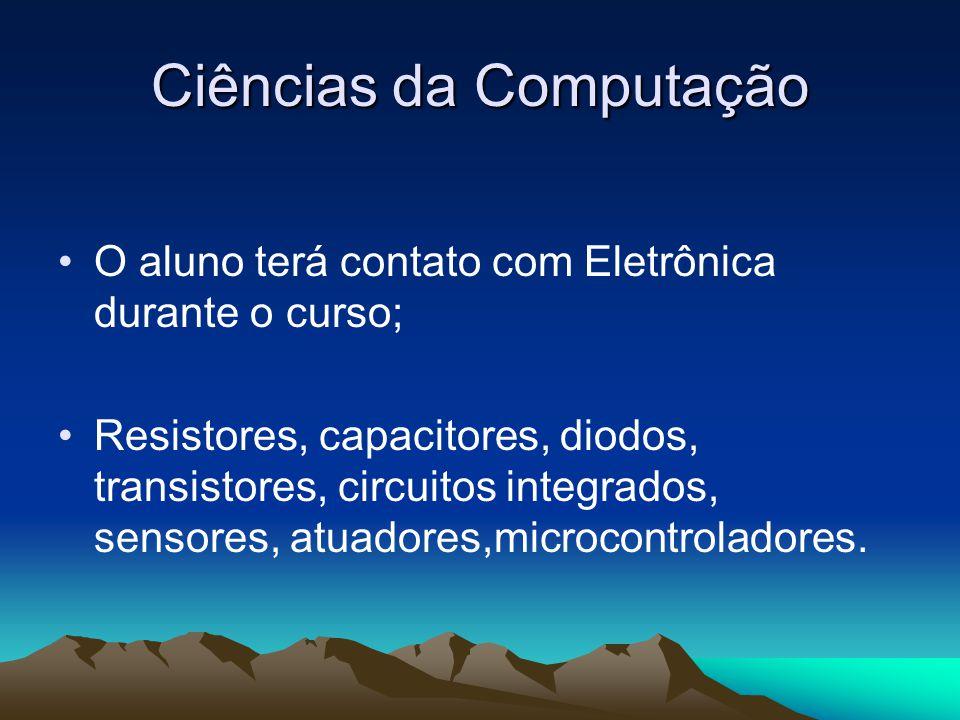 Ciências da Computação O aluno terá contato com Eletrônica durante o curso; Resistores, capacitores, diodos, transistores, circuitos integrados, sensores, atuadores,microcontroladores.
