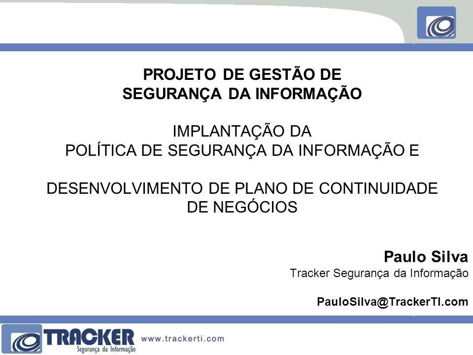 PROJETO DE GESTÃO DE SEGURANÇA DA INFORMAÇÃO IMPLANTAÇÃO DA POLÍTICA DE SEGURANÇA DA INFORMAÇÃO E DESENVOLVIMENTO DE PLANO DE CONTINUIDADE DE NEGÓCIOS Paulo Silva Tracker Segurança da Informação PauloSilva@TrackerTI.com