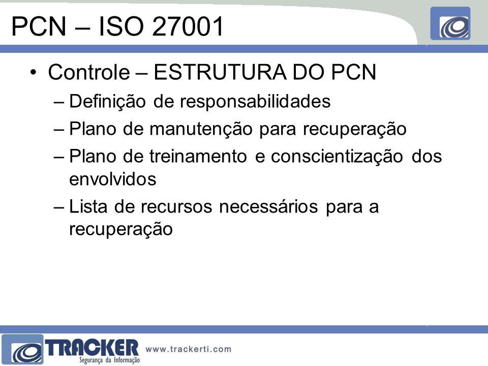PCN – ISO 27001 Controle – ESTRUTURA DO PCN –Definição de responsabilidades –Plano de manutenção para recuperação –Plano de treinamento e conscientização dos envolvidos –Lista de recursos necessários para a recuperação