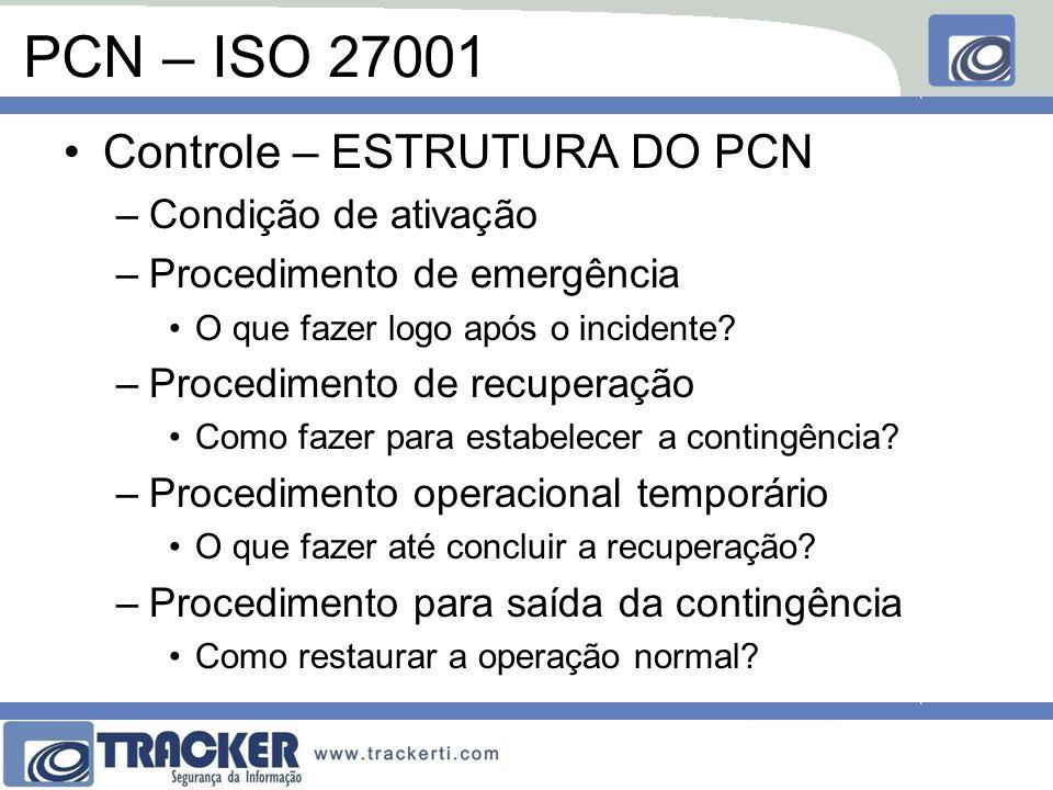 PCN – ISO 27001 Controle – ESTRUTURA DO PCN –Condição de ativação –Procedimento de emergência O que fazer logo após o incidente? –Procedimento de recu