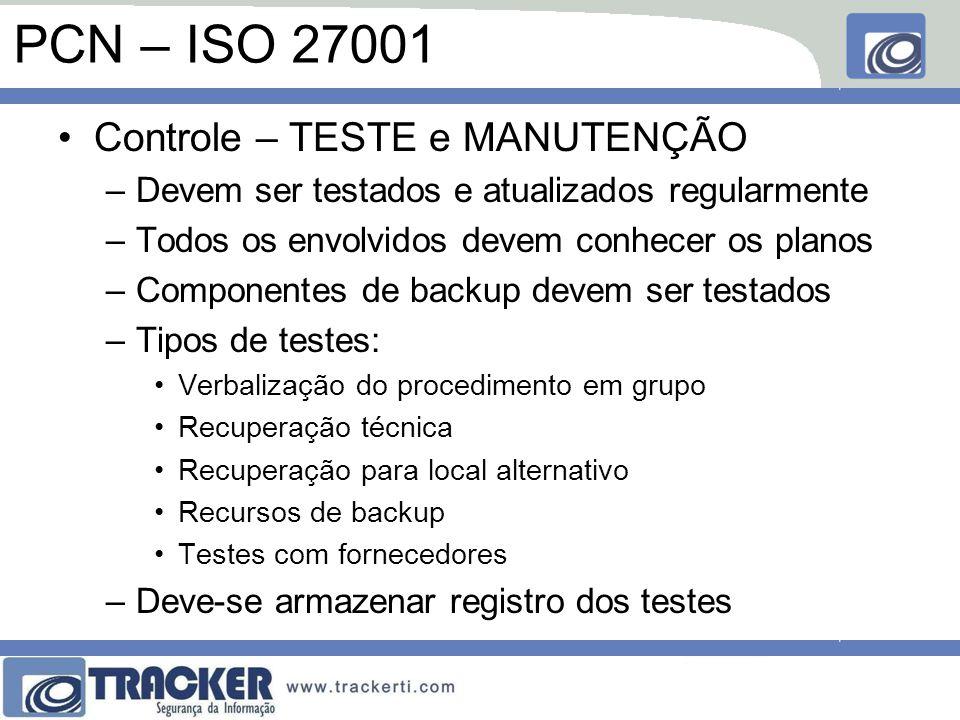PCN – ISO 27001 Controle – TESTE e MANUTENÇÃO –Devem ser testados e atualizados regularmente –Todos os envolvidos devem conhecer os planos –Componentes de backup devem ser testados –Tipos de testes: Verbalização do procedimento em grupo Recuperação técnica Recuperação para local alternativo Recursos de backup Testes com fornecedores –Deve-se armazenar registro dos testes