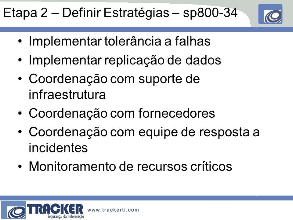 Etapa 2 – Definir Estratégias – sp800-34 Implementar tolerância a falhas Implementar replicação de dados Coordenação com suporte de infraestrutura Coordenação com fornecedores Coordenação com equipe de resposta a incidentes Monitoramento de recursos críticos