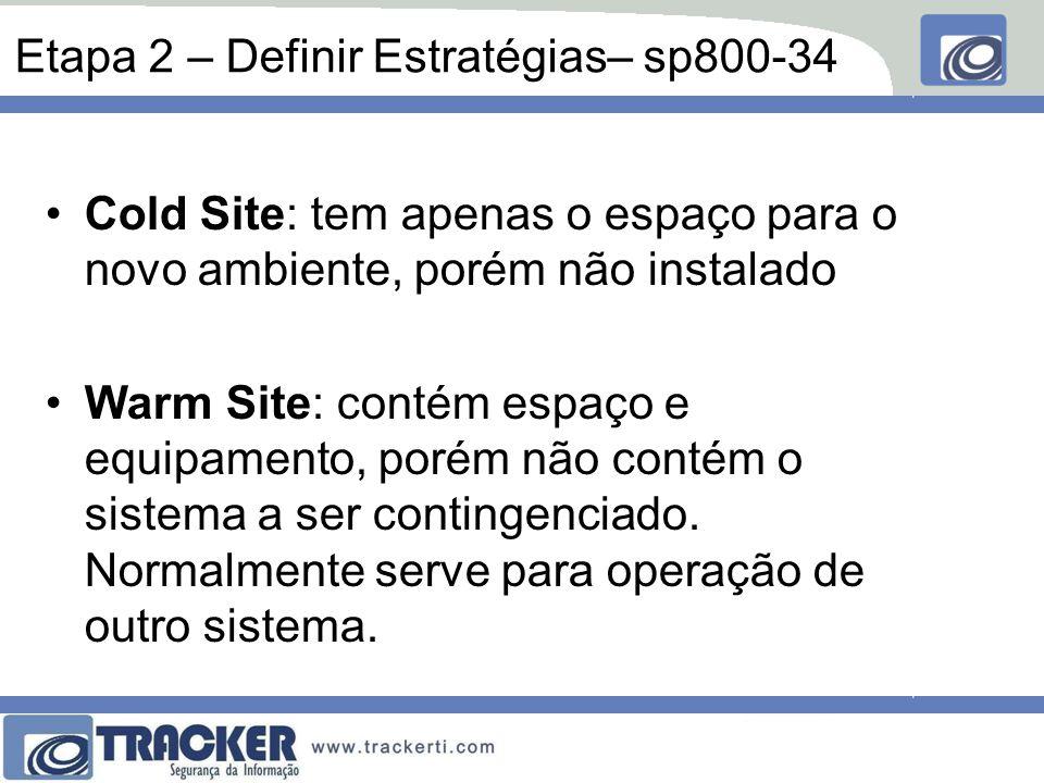 Etapa 2 – Definir Estratégias– sp800-34 Cold Site: tem apenas o espaço para o novo ambiente, porém não instalado Warm Site: contém espaço e equipamento, porém não contém o sistema a ser contingenciado.