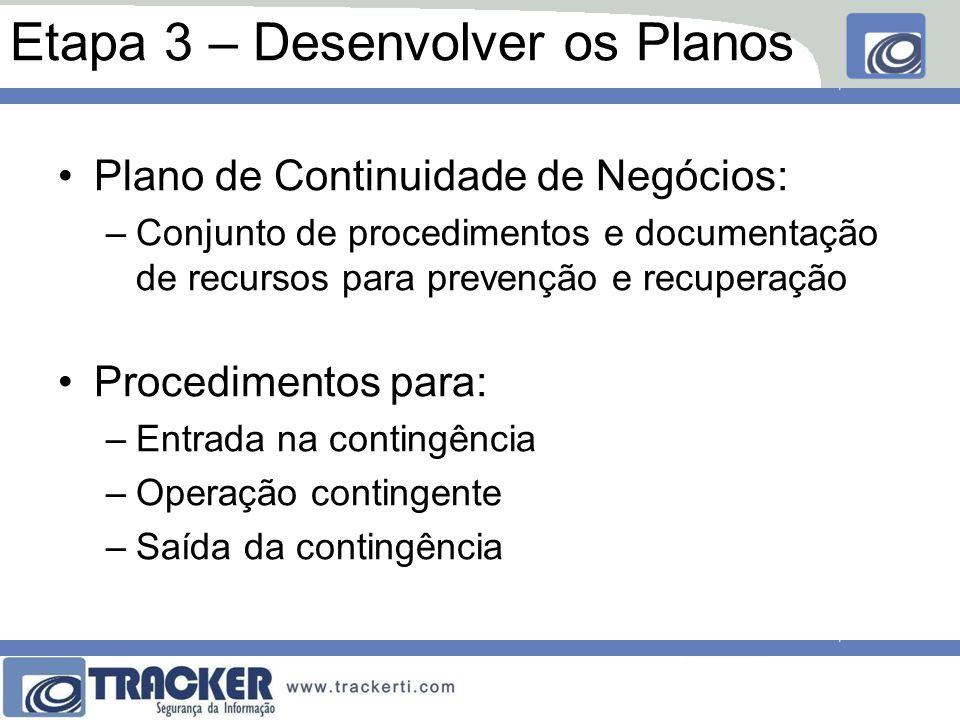 Etapa 3 – Desenvolver os Planos Plano de Continuidade de Negócios: –Conjunto de procedimentos e documentação de recursos para prevenção e recuperação