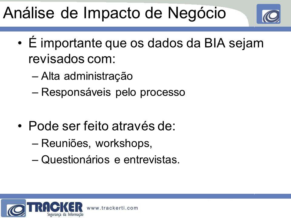 Análise de Impacto de Negócio É importante que os dados da BIA sejam revisados com: –Alta administração –Responsáveis pelo processo Pode ser feito através de: –Reuniões, workshops, –Questionários e entrevistas.