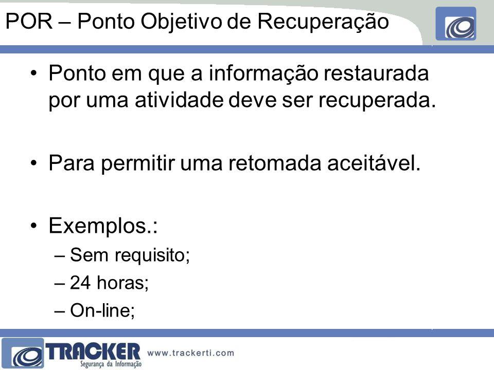 POR – Ponto Objetivo de Recuperação Ponto em que a informação restaurada por uma atividade deve ser recuperada. Para permitir uma retomada aceitável.
