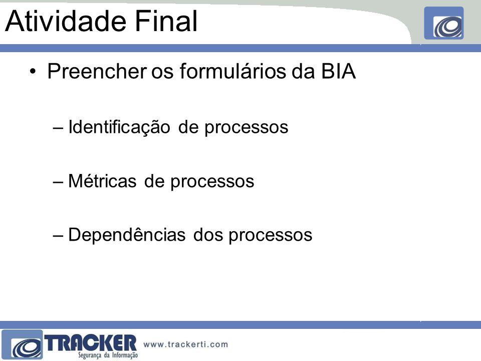 Atividade Final Preencher os formulários da BIA –Identificação de processos –Métricas de processos –Dependências dos processos