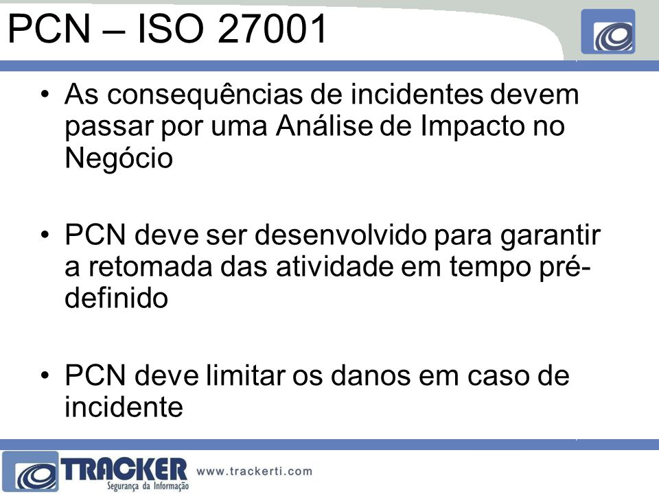 PCN – ISO 27001 As consequências de incidentes devem passar por uma Análise de Impacto no Negócio PCN deve ser desenvolvido para garantir a retomada d