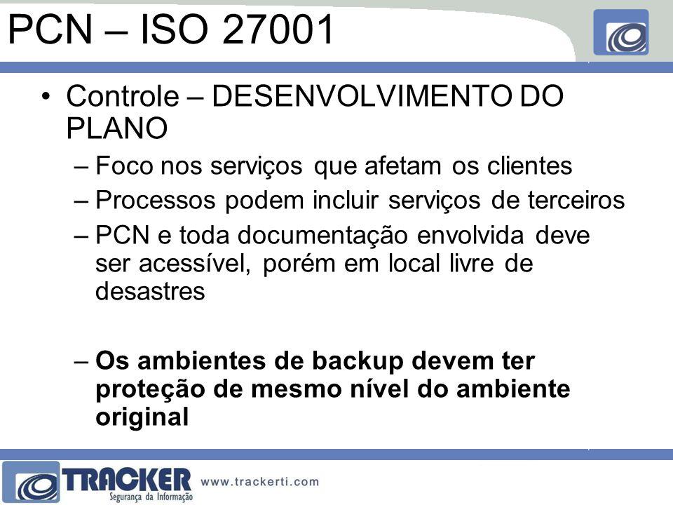 PCN – ISO 27001 Controle – DESENVOLVIMENTO DO PLANO –Foco nos serviços que afetam os clientes –Processos podem incluir serviços de terceiros –PCN e toda documentação envolvida deve ser acessível, porém em local livre de desastres –Os ambientes de backup devem ter proteção de mesmo nível do ambiente original