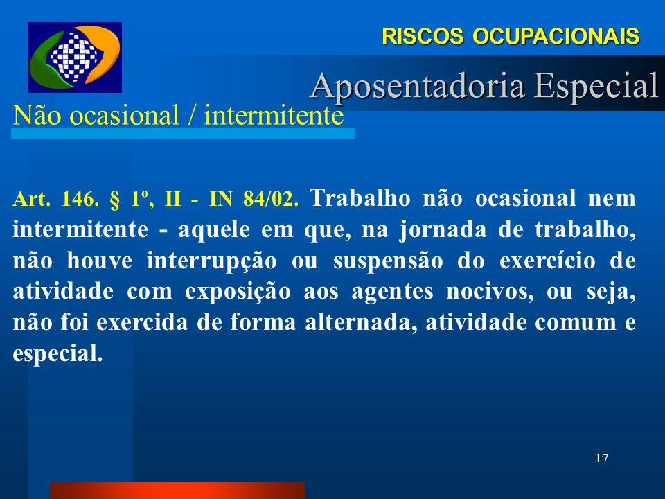 16 RISCOS OCUPACIONAIS Aposentadoria Especial Permanência Art. 232. § 5º - IN 70/02. Trabalho permanente é considerado aquele em que o segurado, no ex