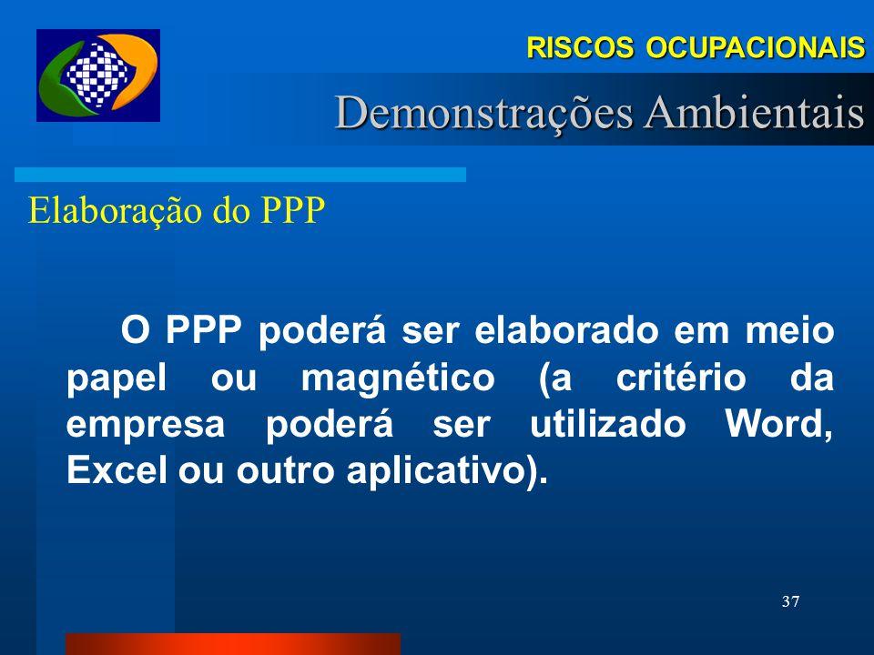 36 Abrangência Todas as empresas são obrigadas à elaboração do PPP sob pena de autuação.(art 58, §4º, Lei 8.213/91) RISCOS OCUPACIONAIS Demonstrações