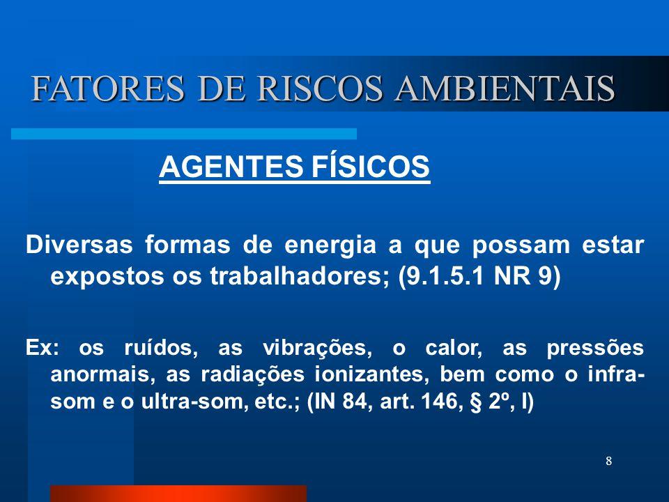 8 FATORES DE RISCOS AMBIENTAIS AGENTES FÍSICOS Diversas formas de energia a que possam estar expostos os trabalhadores; (9.1.5.1 NR 9) Ex: os ruídos, as vibrações, o calor, as pressões anormais, as radiações ionizantes, bem como o infra- som e o ultra-som, etc.; (IN 84, art.