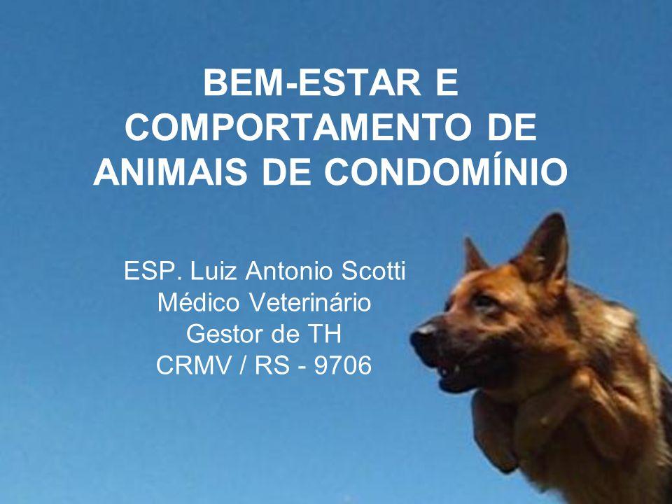 BEM-ESTAR E COMPORTAMENTO DE ANIMAIS DE CONDOMÍNIO ESP. Luiz Antonio Scotti Médico Veterinário Gestor de TH CRMV / RS - 9706