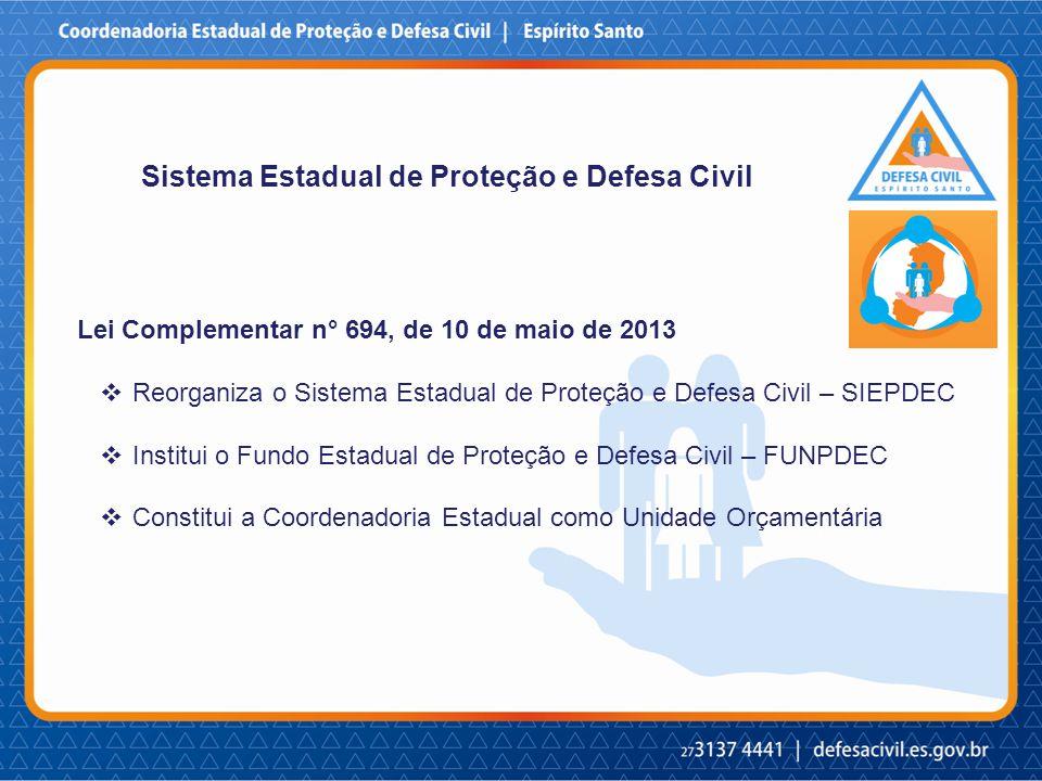 Lei Complementar n° 694, de 10 de maio de 2013  Reorganiza o Sistema Estadual de Proteção e Defesa Civil – SIEPDEC  Institui o Fundo Estadual de Proteção e Defesa Civil – FUNPDEC  Constitui a Coordenadoria Estadual como Unidade Orçamentária Sistema Estadual de Proteção e Defesa Civil