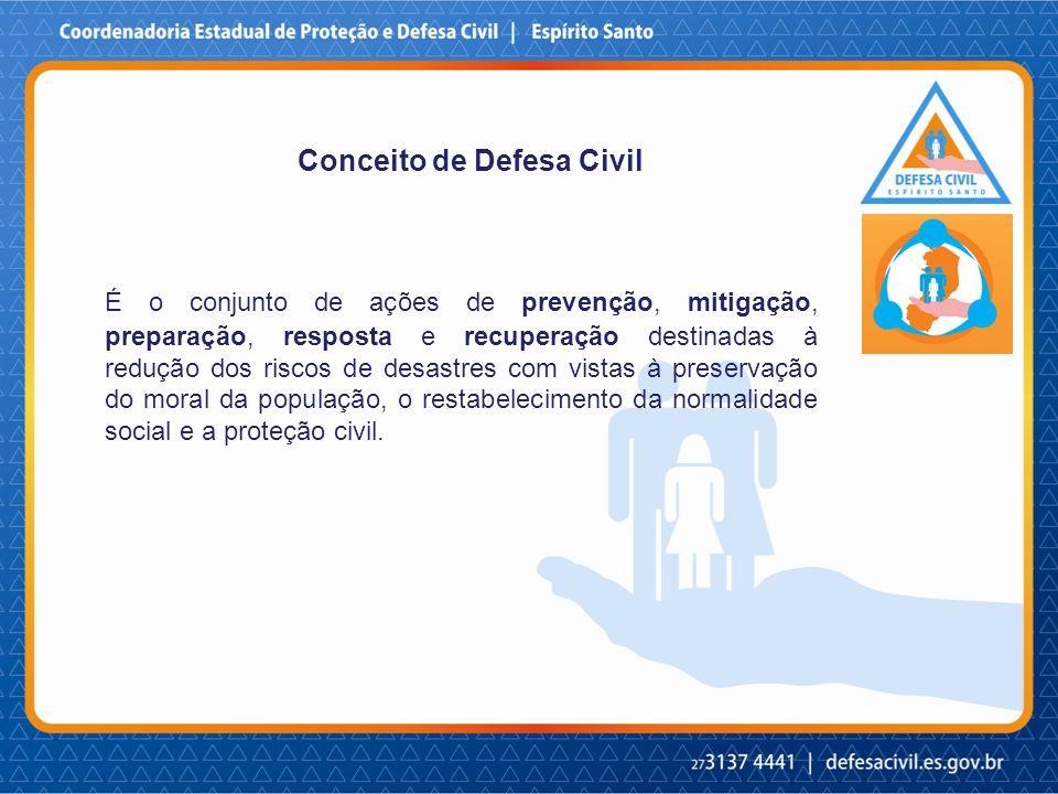 Conceito de Defesa Civil É o conjunto de ações de prevenção, mitigação, preparação, resposta e recuperação destinadas à redução dos riscos de desastres com vistas à preservação do moral da população, o restabelecimento da normalidade social e a proteção civil.