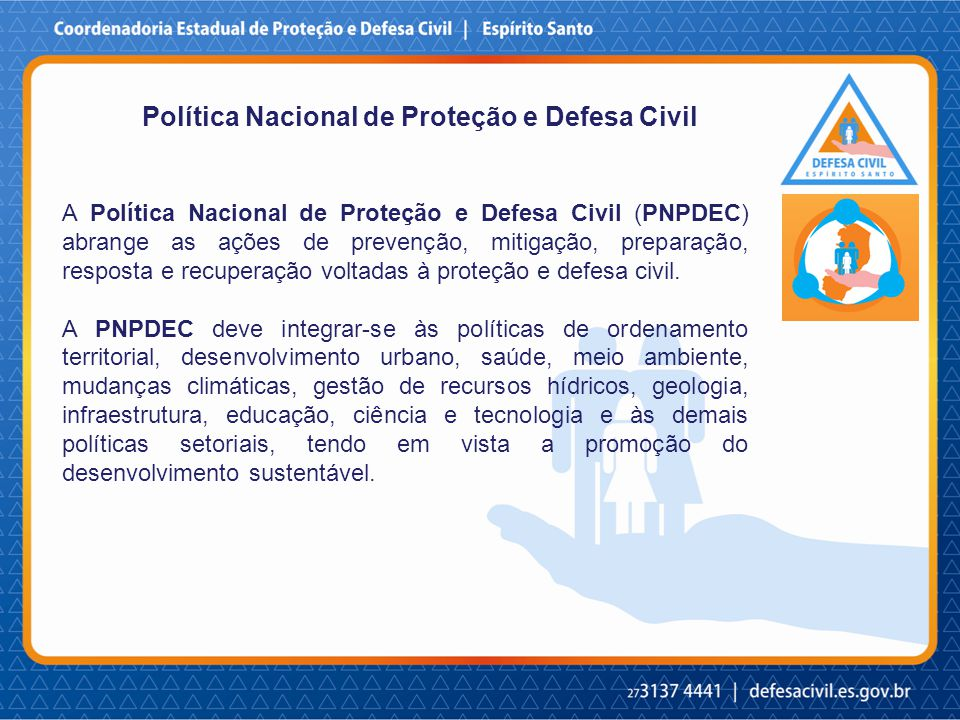 Política Nacional de Proteção e Defesa Civil A Política Nacional de Proteção e Defesa Civil (PNPDEC) abrange as ações de prevenção, mitigação, preparação, resposta e recuperação voltadas à proteção e defesa civil.