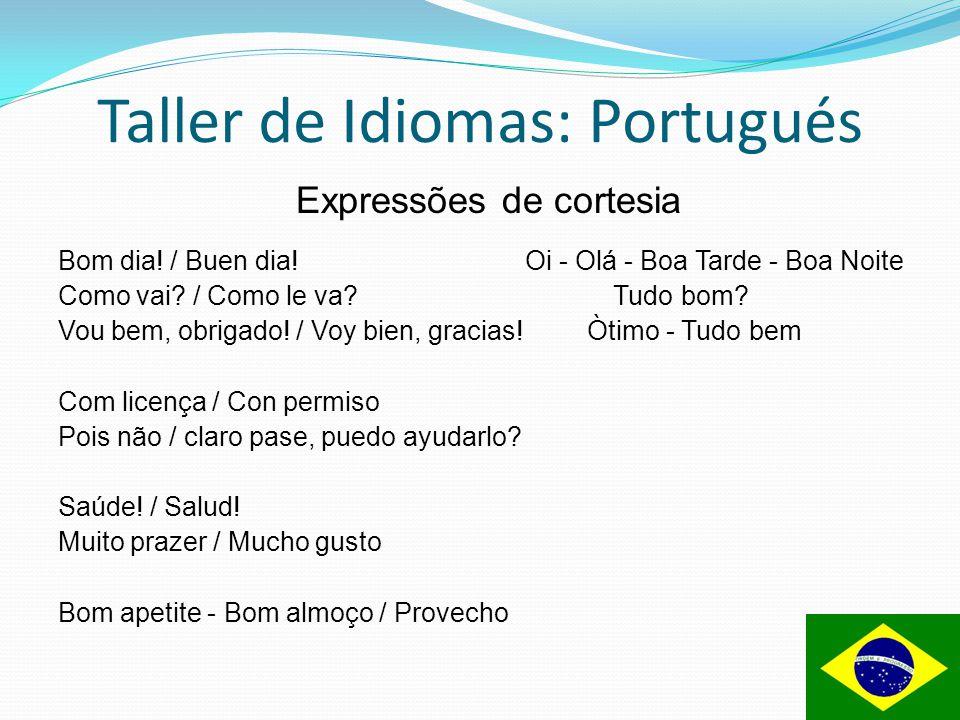 Taller de Idiomas: Portugués Expressões de cortesia Bom dia! / Buen dia! Oi - Olá - Boa Tarde - Boa Noite Como vai? / Como le va? Tudo bom? Vou bem, o