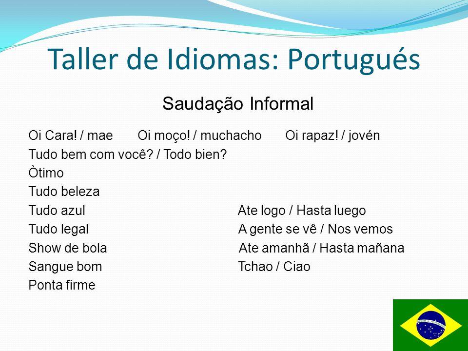 Taller de Idiomas: Portugués Saudação Informal Oi Cara! / mae Oi moço! / muchacho Oi rapaz! / jovén Tudo bem com você? / Todo bien? Òtimo Tudo beleza