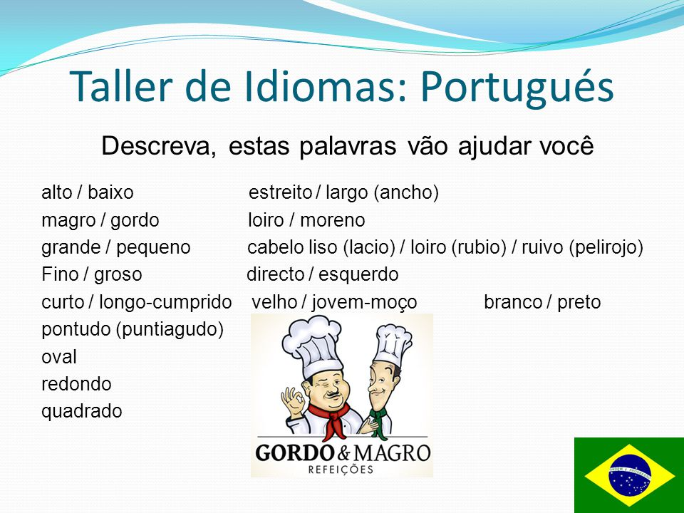 Taller de Idiomas: Portugués Descreva, estas palavras vão ajudar você alto / baixo estreito / largo (ancho) magro / gordo loiro / moreno grande / pequ