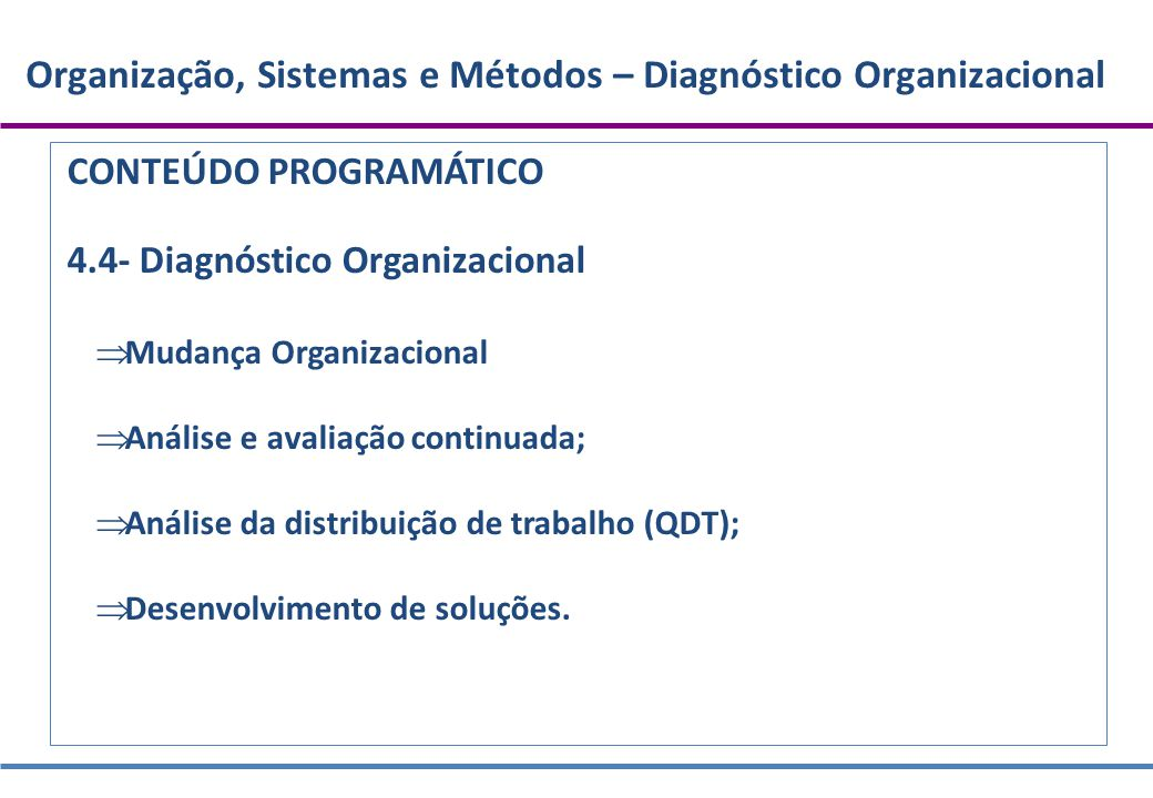 Organização, Sistemas e Métodos – Diagnóstico Organizacional CONTEÚDO PROGRAMÁTICO 4.4- Diagnóstico Organizacional  Mudança Organizacional  Análise