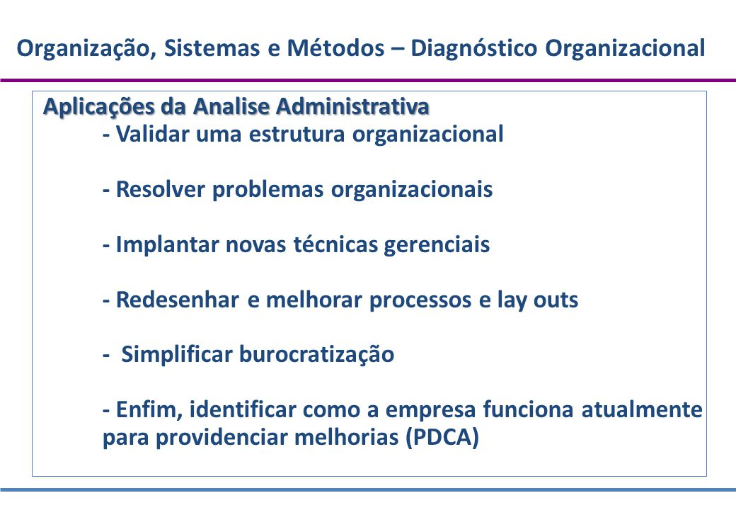 Organização, Sistemas e Métodos – Diagnóstico Organizacional Aplicações da Analise Administrativa - Validar uma estrutura organizacional - Resolver pr