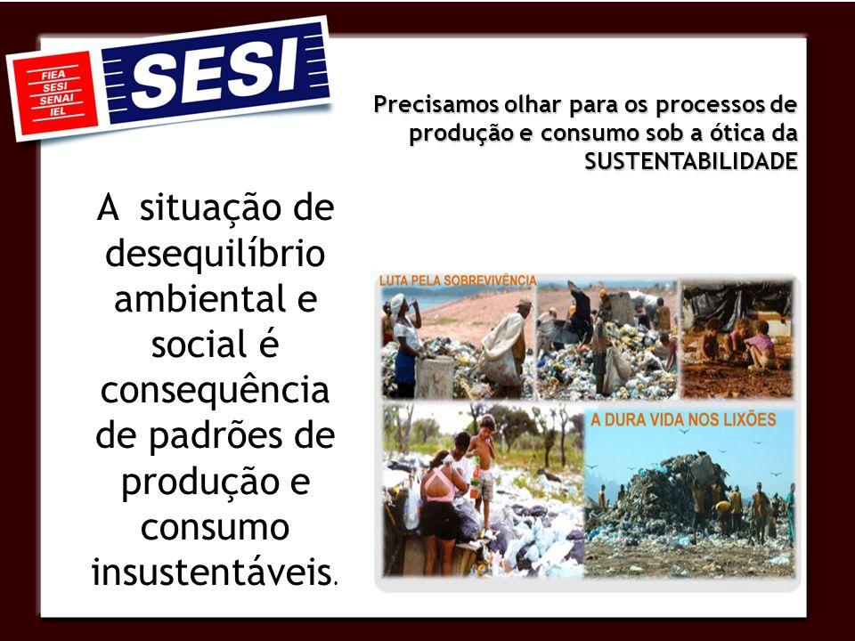 Precisamos olhar para os processos de produção e consumo sob a ótica da SUSTENTABILIDADE A situação de desequilíbrio ambiental e social é consequência