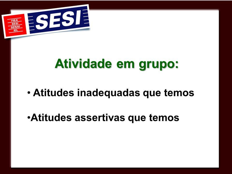 Atividade em grupo: Atitudes inadequadas que temos Atitudes assertivas que temos