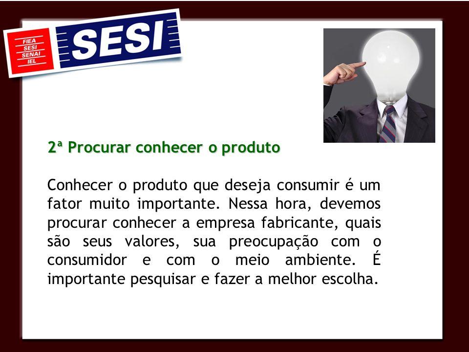 2ª Procurar conhecer o produto Conhecer o produto que deseja consumir é um fator muito importante. Nessa hora, devemos procurar conhecer a empresa fab