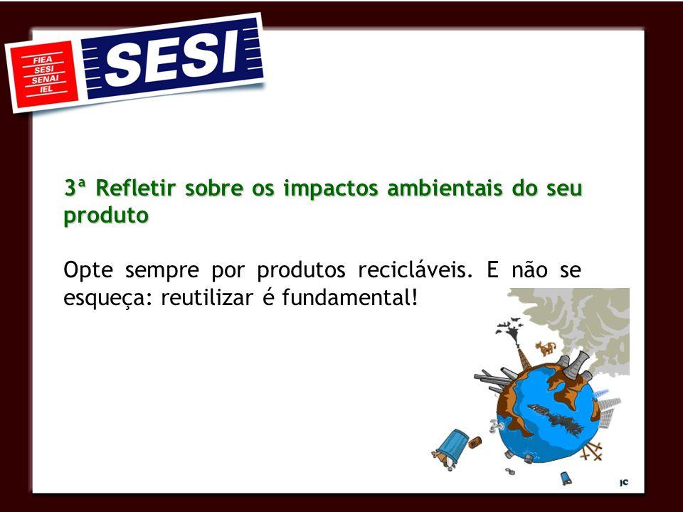 3ª Refletir sobre os impactos ambientais do seu produto Opte sempre por produtos recicláveis. E não se esqueça: reutilizar é fundamental!