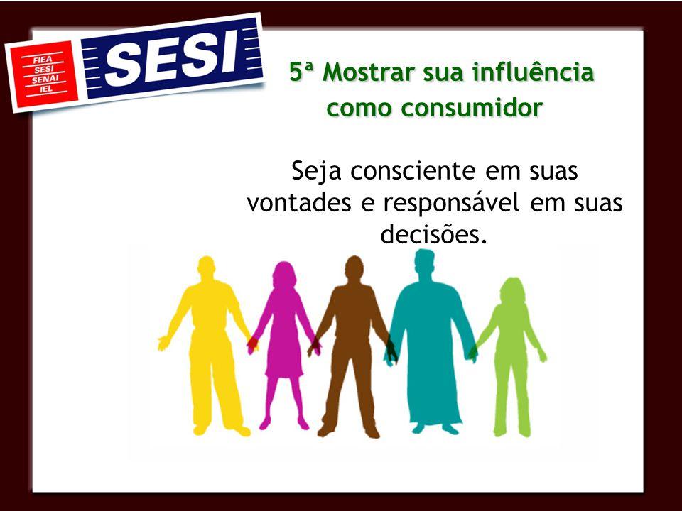 5ª Mostrar sua influência como consumidor 5ª Mostrar sua influência como consumidor Seja consciente em suas vontades e responsável em suas decisões.