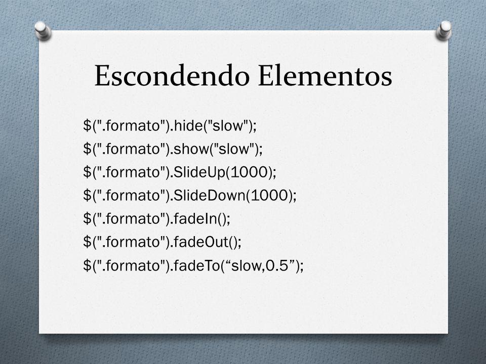 Escondendo Elementos $( .formato ).hide( slow ); $( .formato ).show( slow ); $( .formato ).SlideUp(1000); $( .formato ).SlideDown(1000); $( .formato ).fadeIn(); $( .formato ).fadeOut(); $( .formato ).fadeTo( slow,0.5 );
