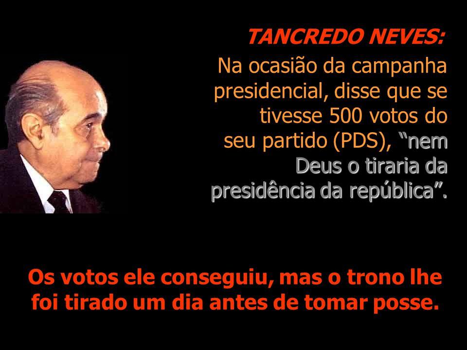"""""""nem Deus o tiraria da presidência da república"""". Na ocasião da campanha presidencial, disse que se tivesse 500 votos do seu partido (PDS), """"nem Deus"""