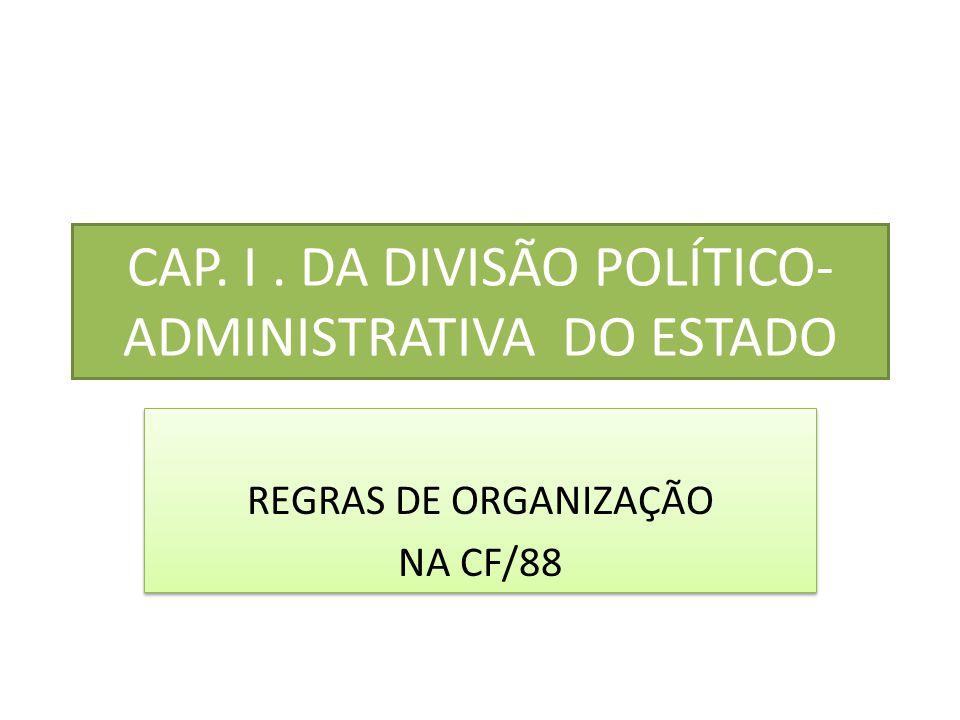 CAP. I. DA DIVISÃO POLÍTICO- ADMINISTRATIVA DO ESTADO REGRAS DE ORGANIZAÇÃO NA CF/88 REGRAS DE ORGANIZAÇÃO NA CF/88