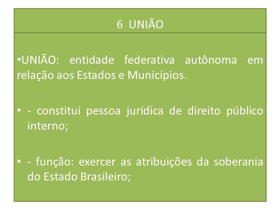 6 UNIÃO UNIÃO: entidade federativa autônoma em relação aos Estados e Municípios. - constitui pessoa jurídica de direito público interno; - função: exe