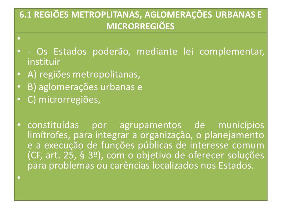 6.1 REGIÕES METROPLITANAS, AGLOMERAÇÕES URBANAS E MICRORREGIÕES - Os Estados poderão, mediante lei complementar, instituir A) regiões metropolitanas,