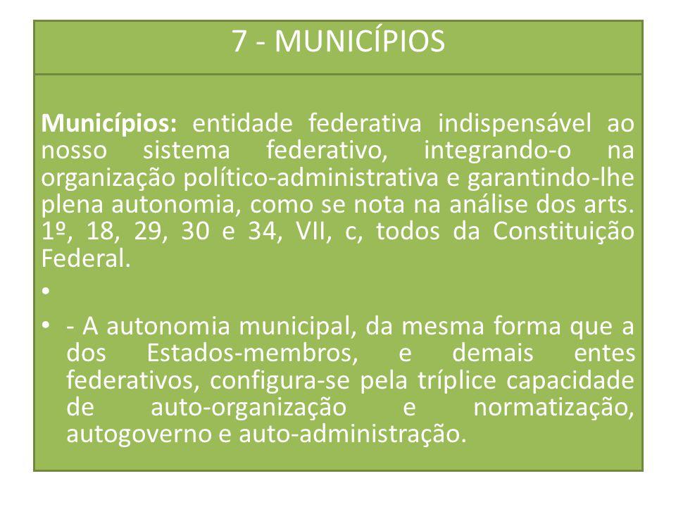 7 - MUNICÍPIOS Municípios: entidade federativa indispensável ao nosso sistema federativo, integrando-o na organização político-administrativa e garant