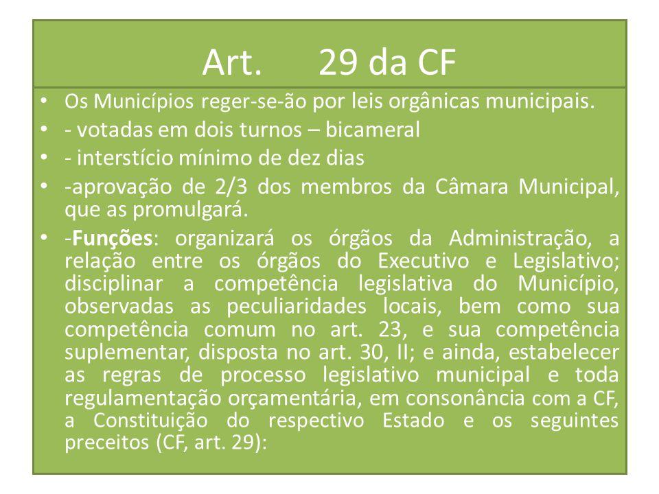 Art. 29 da CF Os Municípios reger-se-ão por leis orgânicas municipais. - votadas em dois turnos – bicameral - interstício mínimo de dez dias -aprovaçã