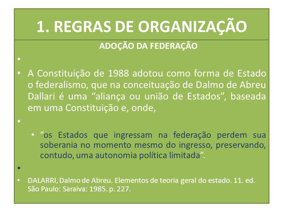 1. REGRAS DE ORGANIZAÇÃO ADOÇÃO DA FEDERAÇÃO A Constituição de 1988 adotou como forma de Estado o federalismo, que na conceituação de Dalmo de Abreu D
