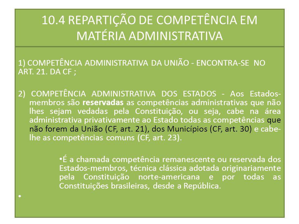 10.4 REPARTIÇÃO DE COMPETÊNCIA EM MATÉRIA ADMINISTRATIVA 1) COMPETÊNCIA ADMINISTRATIVA DA UNIÃO - ENCONTRA-SE NO ART. 21. DA CF ; 2) COMPETÊNCIA ADMIN