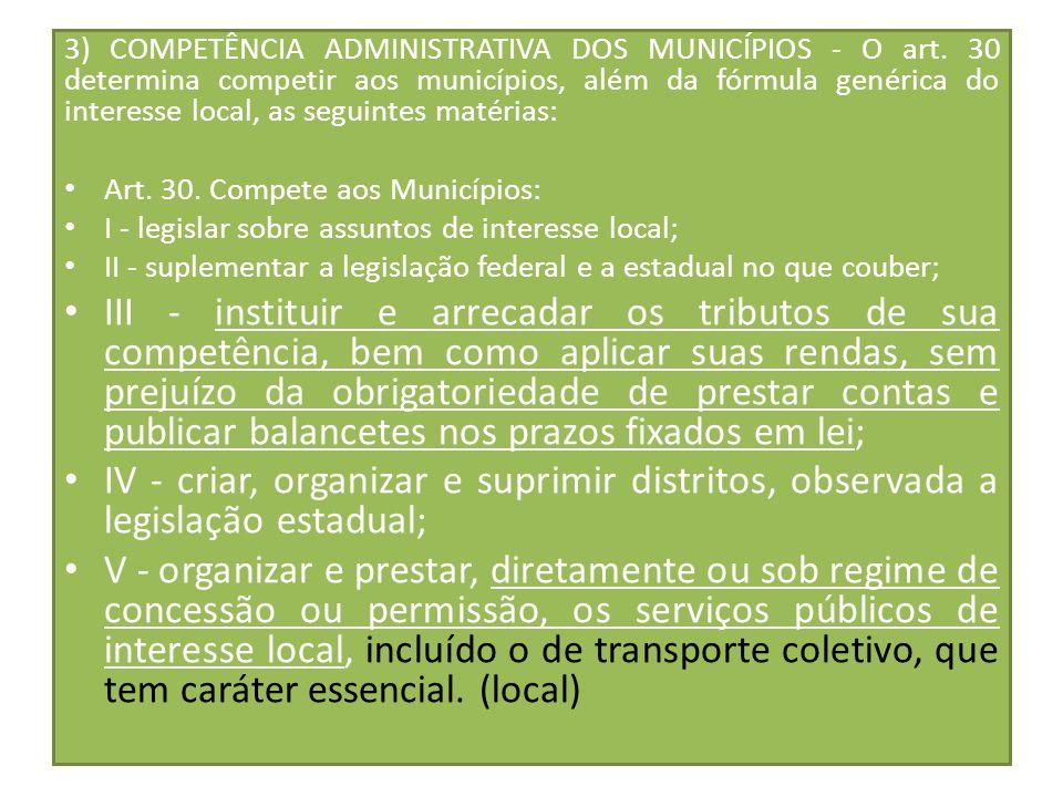 3) COMPETÊNCIA ADMINISTRATIVA DOS MUNICÍPIOS - O art. 30 determina competir aos municípios, além da fórmula genérica do interesse local, as seguintes