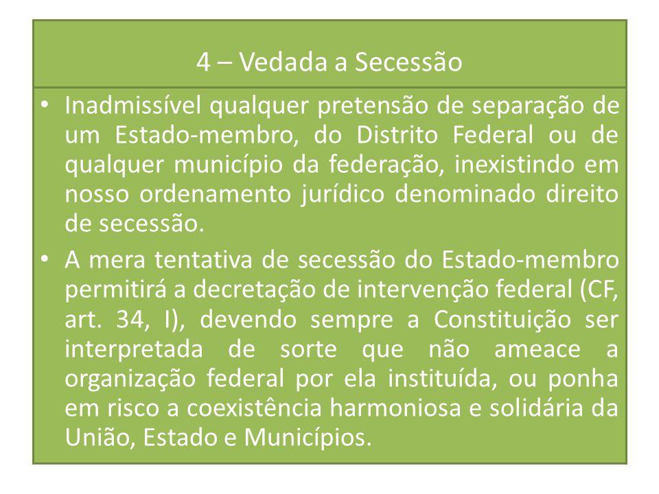 4 – Vedada a Secessão Inadmissível qualquer pretensão de separação de um Estado-membro, do Distrito Federal ou de qualquer município da federação, ine