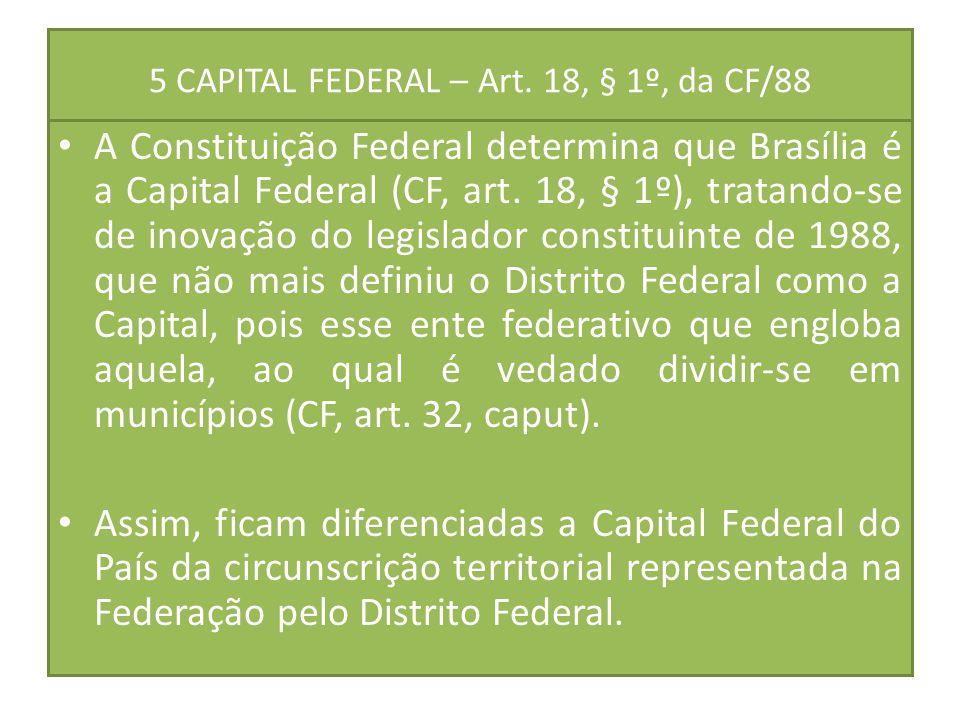 5 CAPITAL FEDERAL – Art. 18, § 1º, da CF/88 A Constituição Federal determina que Brasília é a Capital Federal (CF, art. 18, § 1º), tratando-se de inov