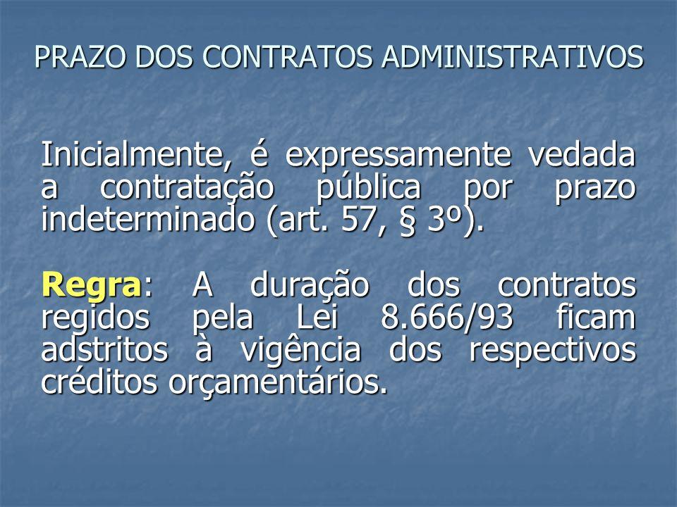 PRAZO DOS CONTRATOS ADMINISTRATIVOS Inicialmente, é expressamente vedada a contratação pública por prazo indeterminado (art. 57, § 3º). Regra: A duraç