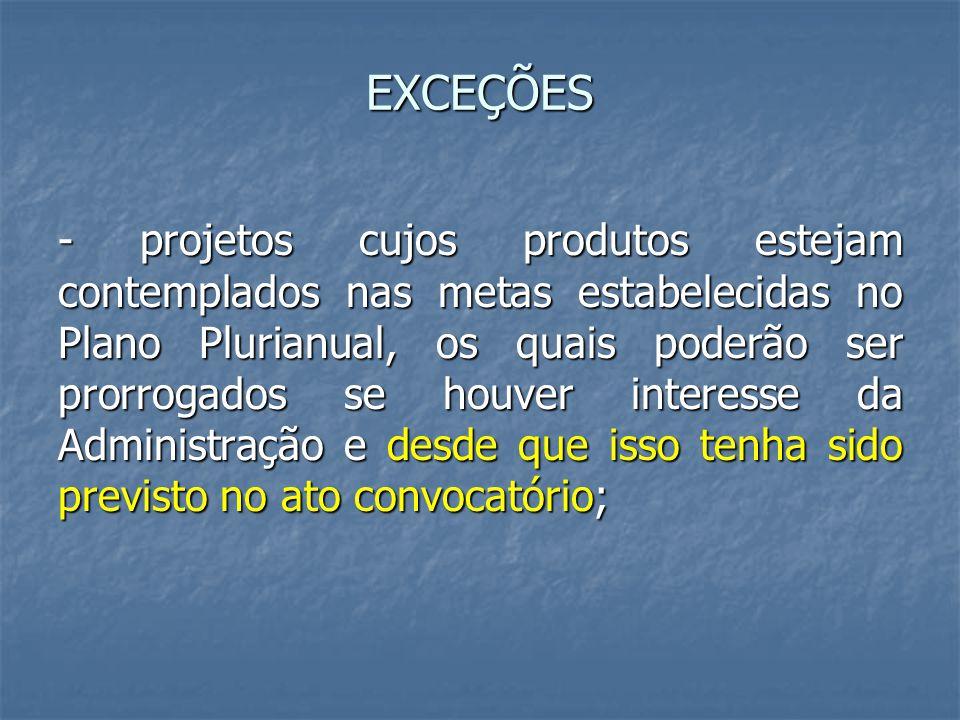 EXCEÇÕES - projetos cujos produtos estejam contemplados nas metas estabelecidas no Plano Plurianual, os quais poderão ser prorrogados se houver intere