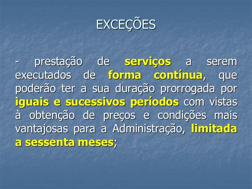 EXCEÇÕES - prestação de serviços a serem executados de forma contínua, que poderão ter a sua duração prorrogada por iguais e sucessivos períodos com v