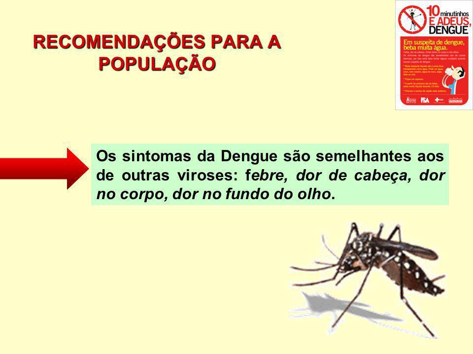 RECOMENDAÇÕES PARA A POPULAÇÃO Os sintomas da Dengue são semelhantes aos de outras viroses: febre, dor de cabeça, dor no corpo, dor no fundo do olho.