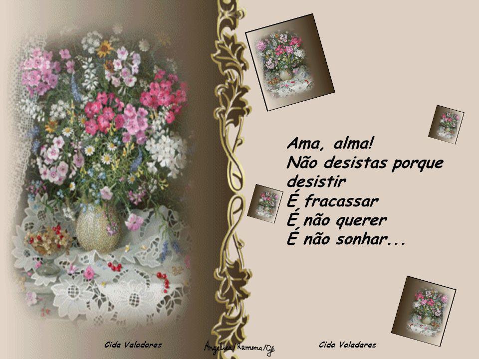 Cida Valadares Ama, alma! Não desistas porque desistir É fracassar É não querer É não sonhar...
