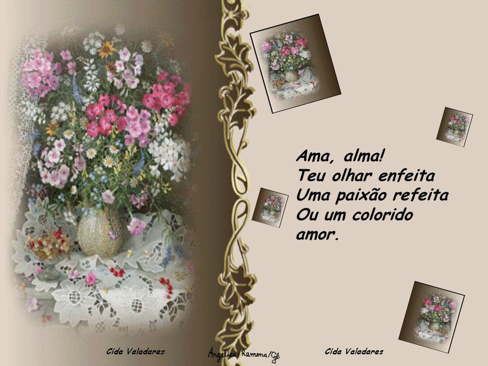 Cida Valadares Ama, alma! Teu olhar enfeita Uma paixão refeita Ou um colorido amor.