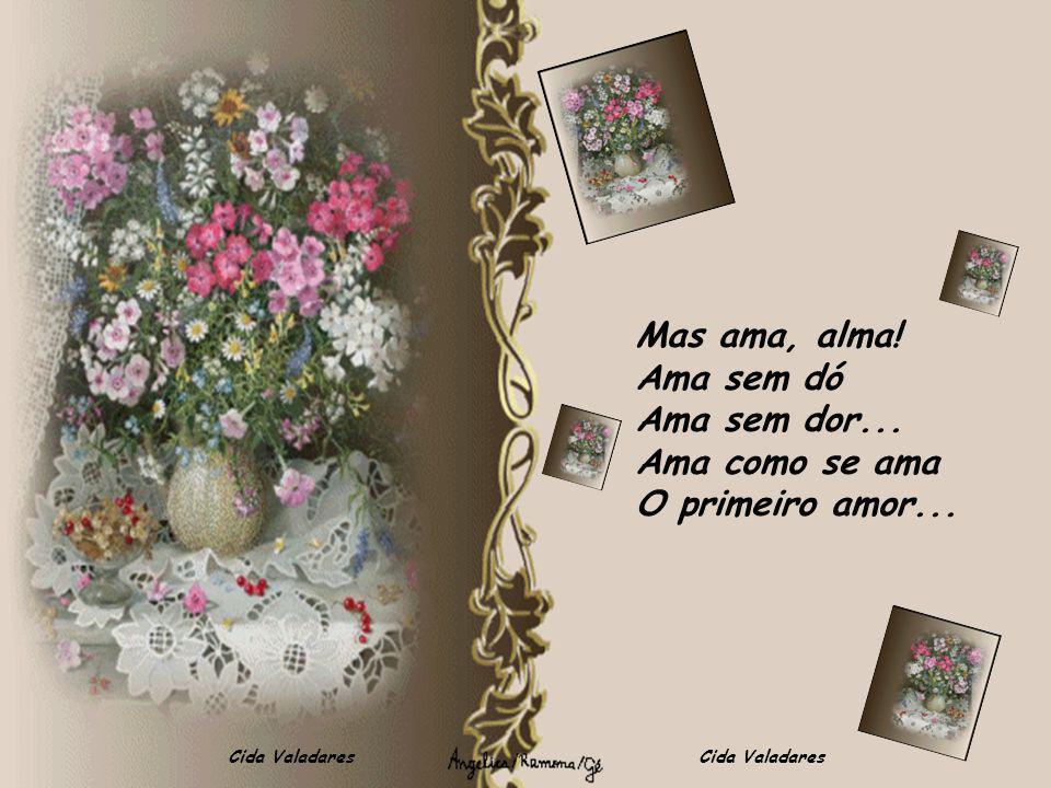 Cida Valadares Mas ama, alma! Ama sem dó Ama sem dor... Ama como se ama O primeiro amor...